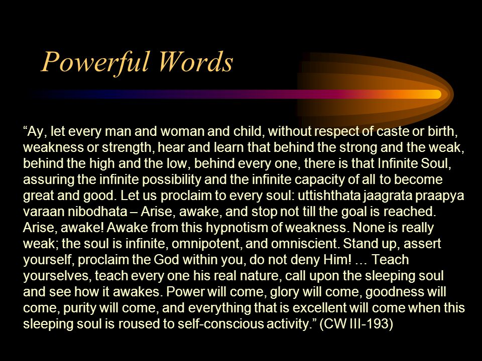 Powerful Words Ay, let every man and woman and child, without respect of caste or birth, weakness or strength, hear and learn that behind the strong and the weak, behind the high and the low, behind every one, there is that Infinite Soul, assuring the infinite possibility and the infinite capacity of all to become great and good.