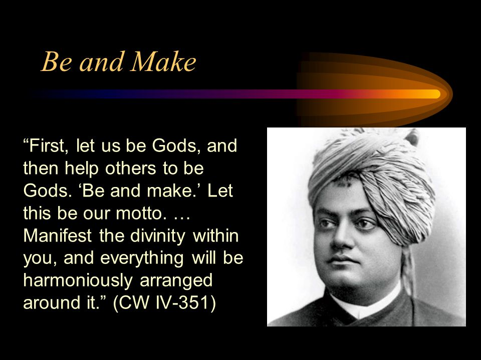 Be and Make First, let us be Gods, and then help others to be Gods.