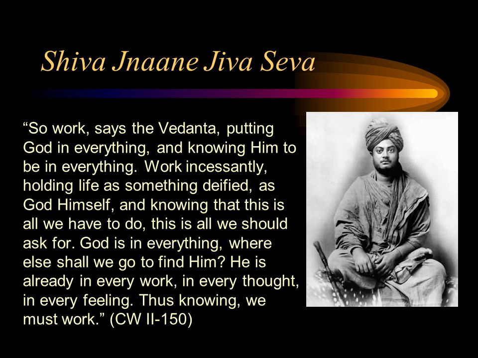 Shiva Jnaane Jiva Seva So work, says the Vedanta, putting God in everything, and knowing Him to be in everything.