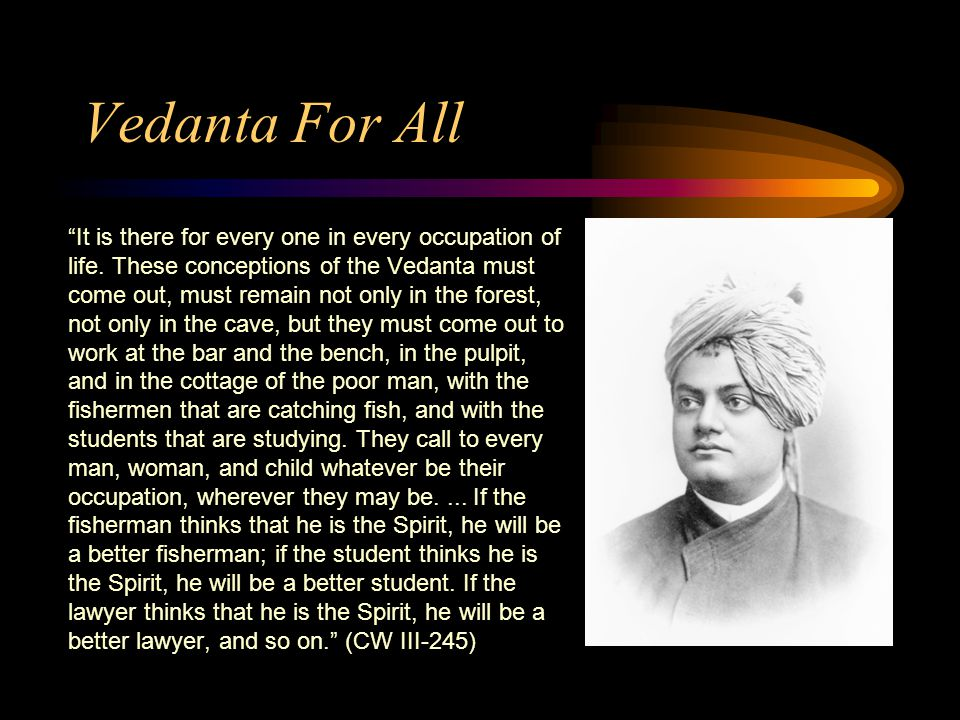 Vedanta For All It is there for every one in every occupation of life.