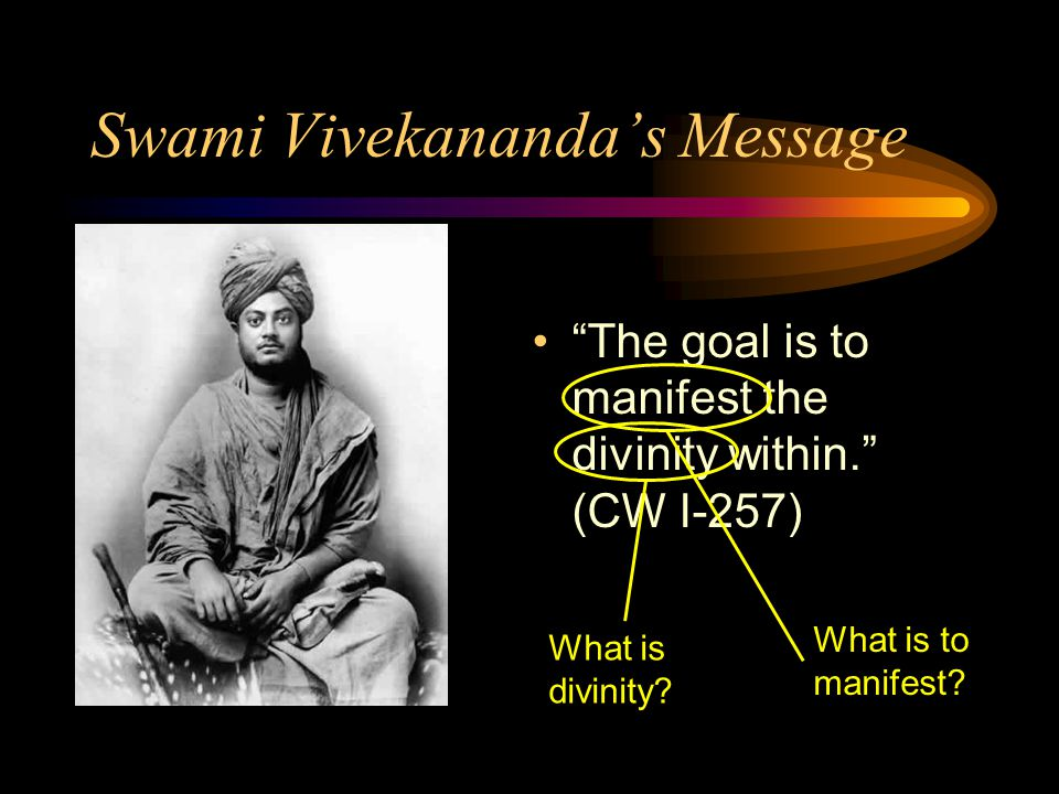 Swami Vivekananda's Message The goal is to manifest the divinity within. (CW I-257) What is divinity.