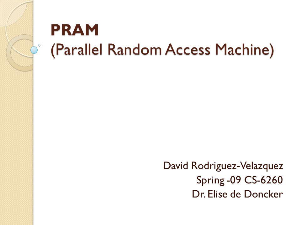 PRAM (Parallel Random Access Machine) David Rodriguez-Velazquez Spring -09 CS-6260 Dr. Elise de Doncker