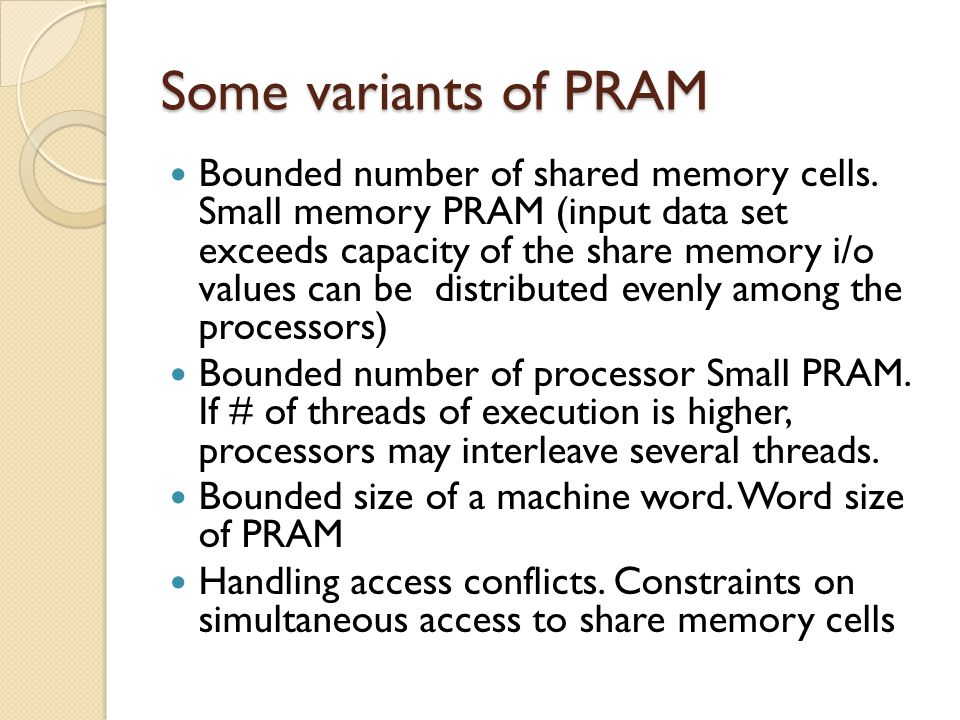 Some variants of PRAM Bounded number of shared memory cells. Small memory PRAM (input data set exceeds capacity of the share memory i/o values can be