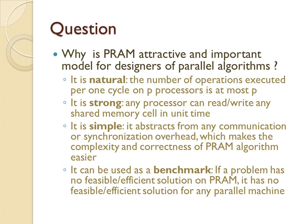 Question Why is PRAM attractive and important model for designers of parallel algorithms ? ◦ It is natural: the number of operations executed per one