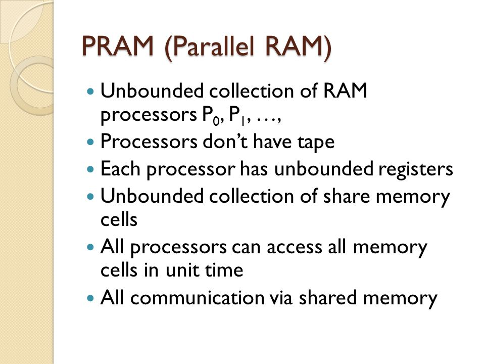 PRAM (Parallel RAM) Unbounded collection of RAM processors P 0, P 1, …, Processors don't have tape Each processor has unbounded registers Unbounded co