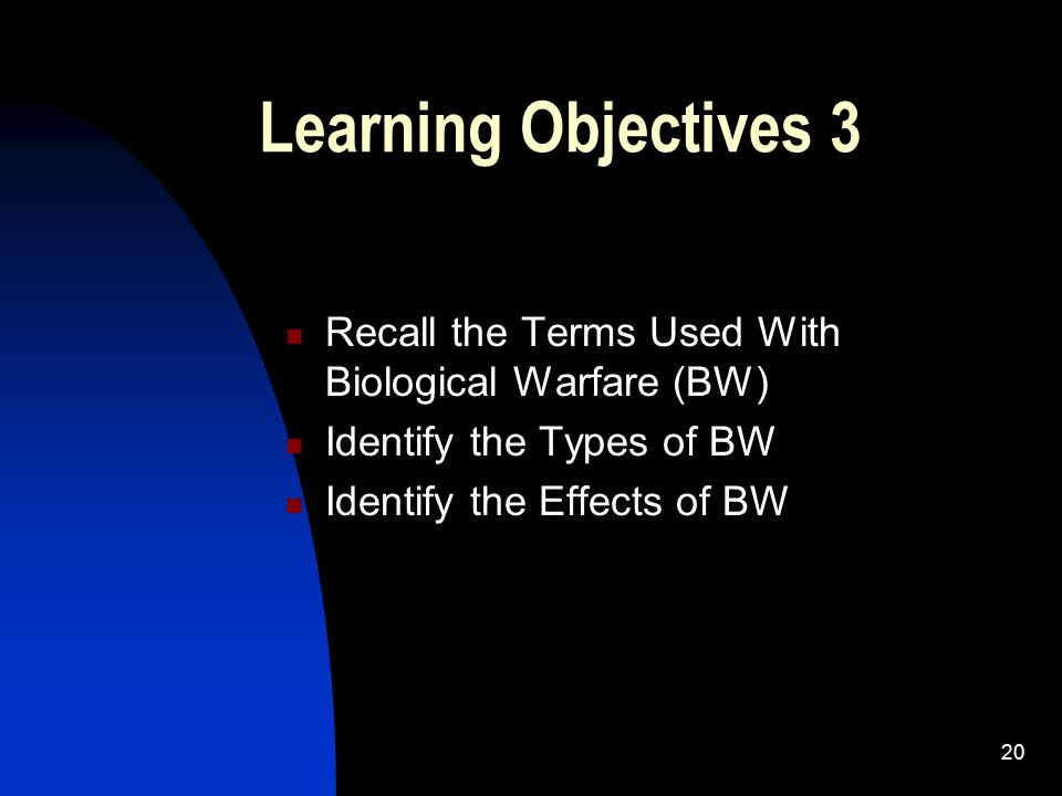 20 Learning Objectives 3 Recall the Terms Used With Biological Warfare (BW) Identify the Types of BW Identify the Effects of BW