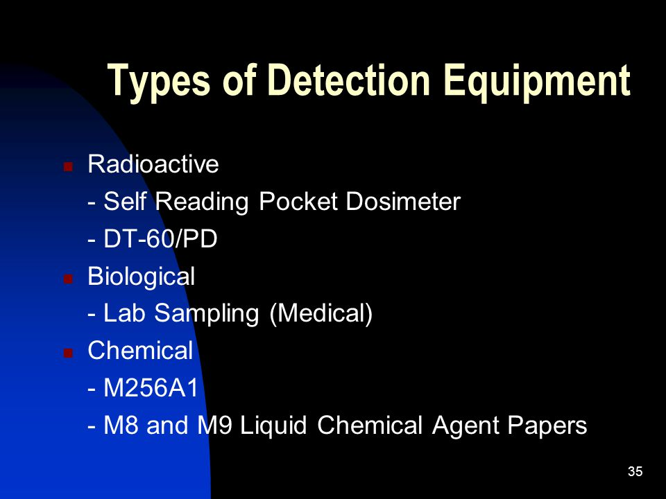 35 Types of Detection Equipment Radioactive - Self Reading Pocket Dosimeter - DT-60/PD Biological - Lab Sampling (Medical) Chemical - M256A1 - M8 and