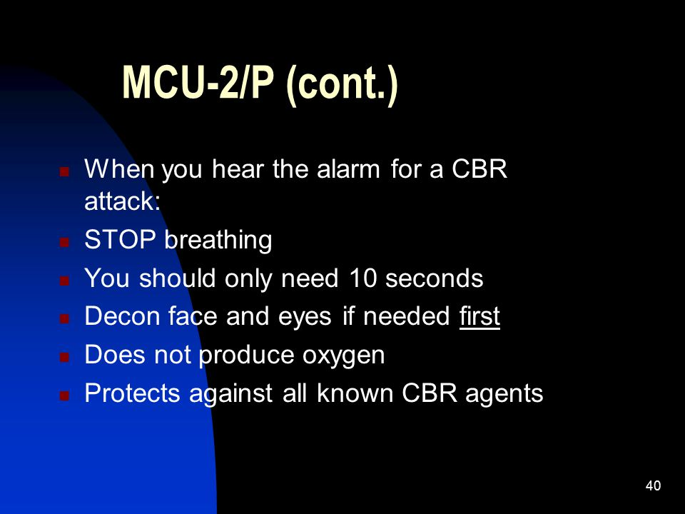 40 MCU-2/P (cont.) When you hear the alarm for a CBR attack: STOP breathing You should only need 10 seconds Decon face and eyes if needed first Does n