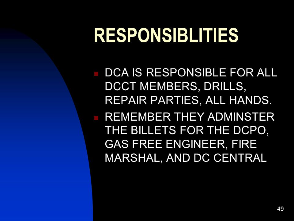 49 RESPONSIBLITIES DCA IS RESPONSIBLE FOR ALL DCCT MEMBERS, DRILLS, REPAIR PARTIES, ALL HANDS. REMEMBER THEY ADMINSTER THE BILLETS FOR THE DCPO, GAS F