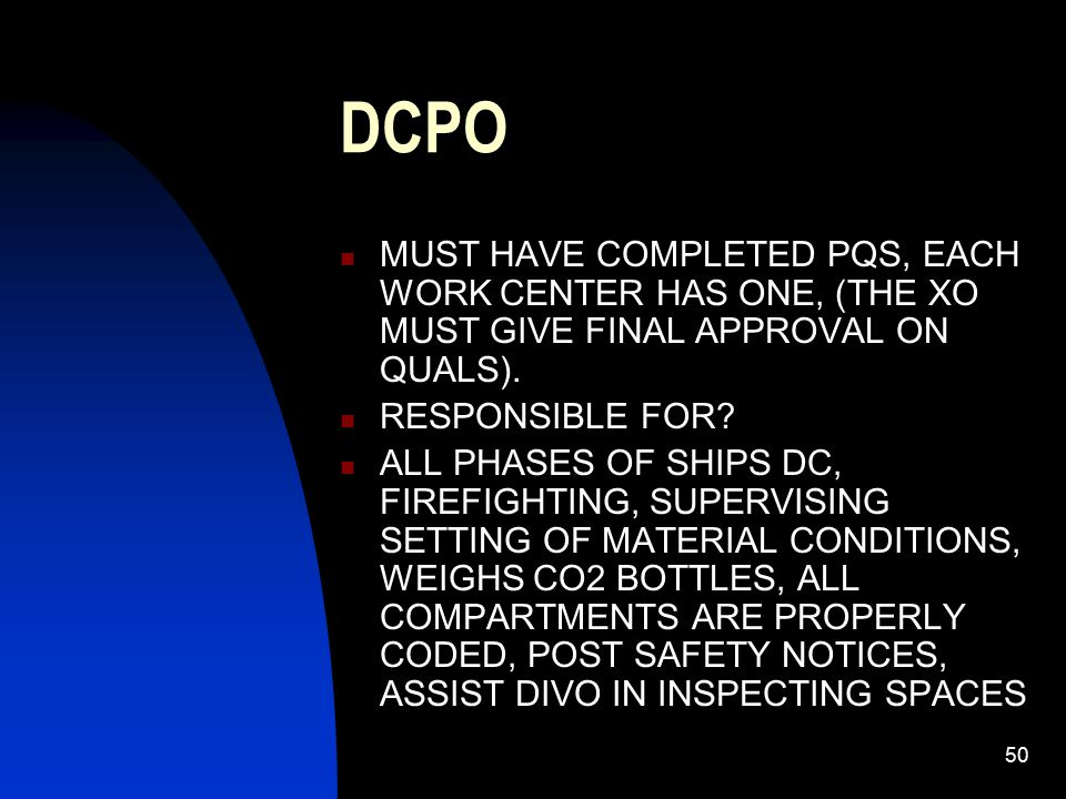 50 DCPO MUST HAVE COMPLETED PQS, EACH WORK CENTER HAS ONE, (THE XO MUST GIVE FINAL APPROVAL ON QUALS). RESPONSIBLE FOR? ALL PHASES OF SHIPS DC, FIREFI