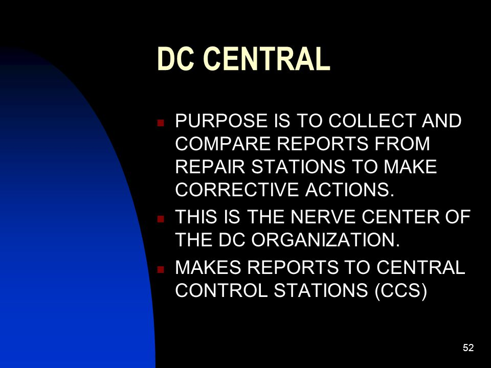 52 DC CENTRAL PURPOSE IS TO COLLECT AND COMPARE REPORTS FROM REPAIR STATIONS TO MAKE CORRECTIVE ACTIONS. THIS IS THE NERVE CENTER OF THE DC ORGANIZATI