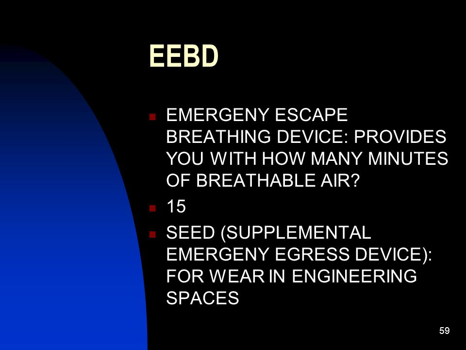 59 EEBD EMERGENY ESCAPE BREATHING DEVICE: PROVIDES YOU WITH HOW MANY MINUTES OF BREATHABLE AIR? 15 SEED (SUPPLEMENTAL EMERGENY EGRESS DEVICE): FOR WEA