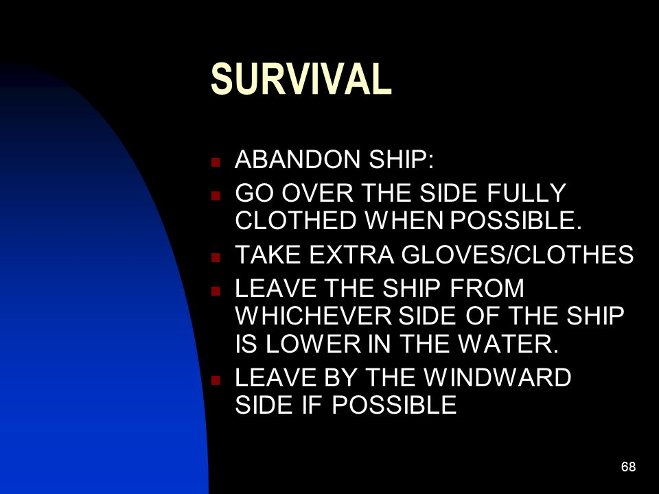 68 SURVIVAL ABANDON SHIP: GO OVER THE SIDE FULLY CLOTHED WHEN POSSIBLE. TAKE EXTRA GLOVES/CLOTHES LEAVE THE SHIP FROM WHICHEVER SIDE OF THE SHIP IS LO