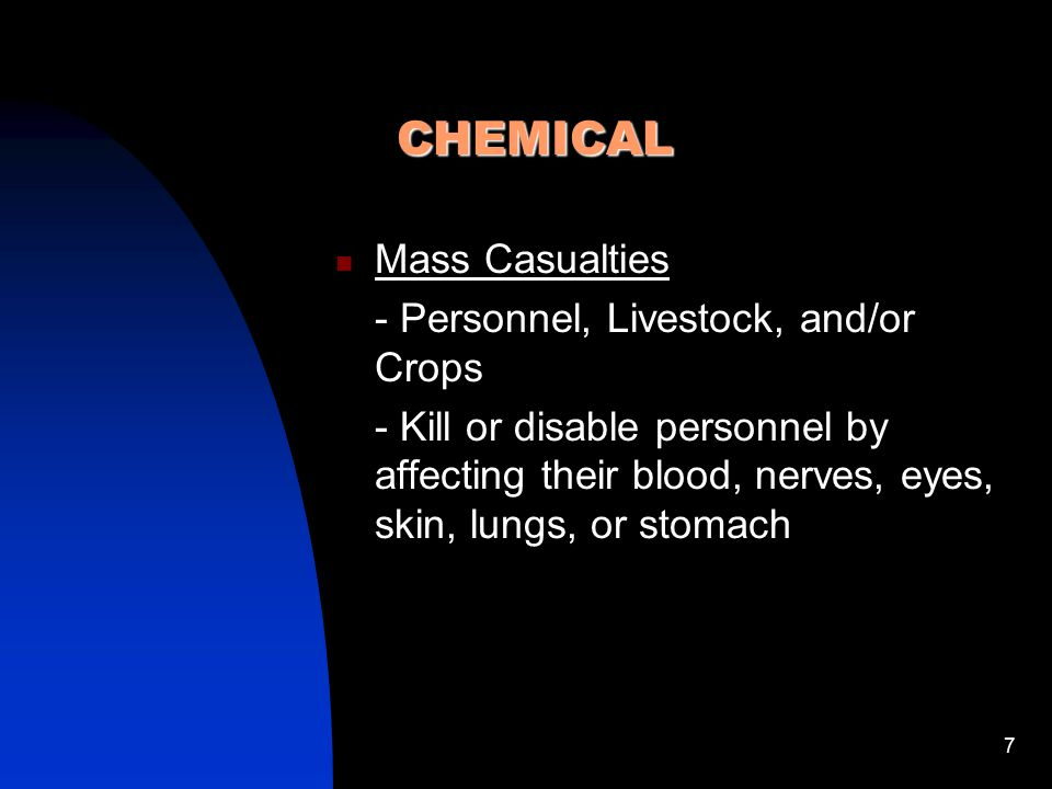 7 CHEMICAL Mass Casualties - Personnel, Livestock, and/or Crops - Kill or disable personnel by affecting their blood, nerves, eyes, skin, lungs, or st
