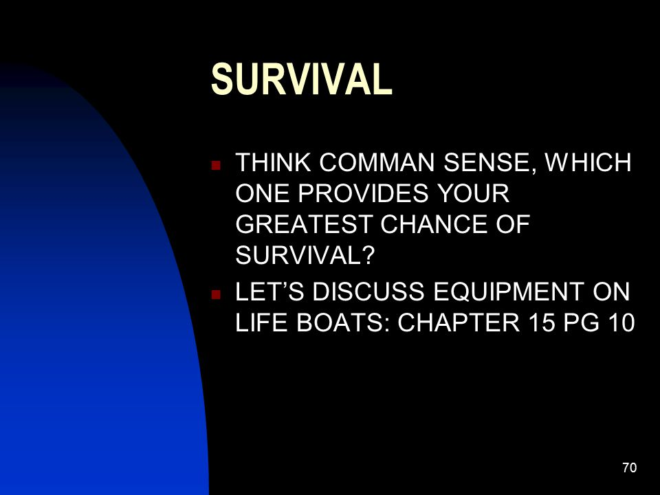 70 SURVIVAL THINK COMMAN SENSE, WHICH ONE PROVIDES YOUR GREATEST CHANCE OF SURVIVAL? LET'S DISCUSS EQUIPMENT ON LIFE BOATS: CHAPTER 15 PG 10