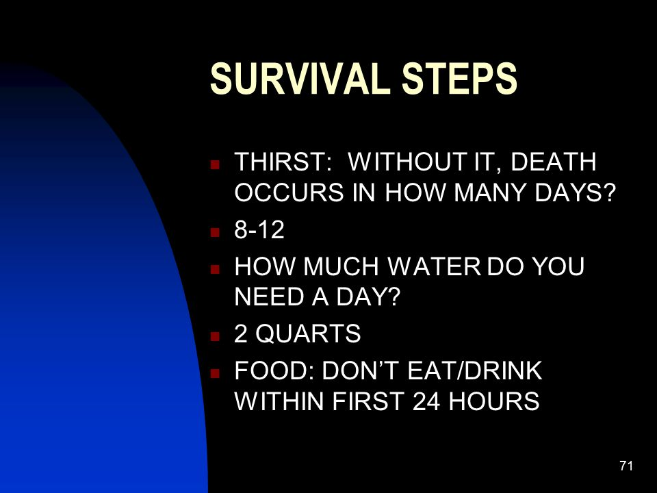 71 SURVIVAL STEPS THIRST: WITHOUT IT, DEATH OCCURS IN HOW MANY DAYS? 8-12 HOW MUCH WATER DO YOU NEED A DAY? 2 QUARTS FOOD: DON'T EAT/DRINK WITHIN FIRS