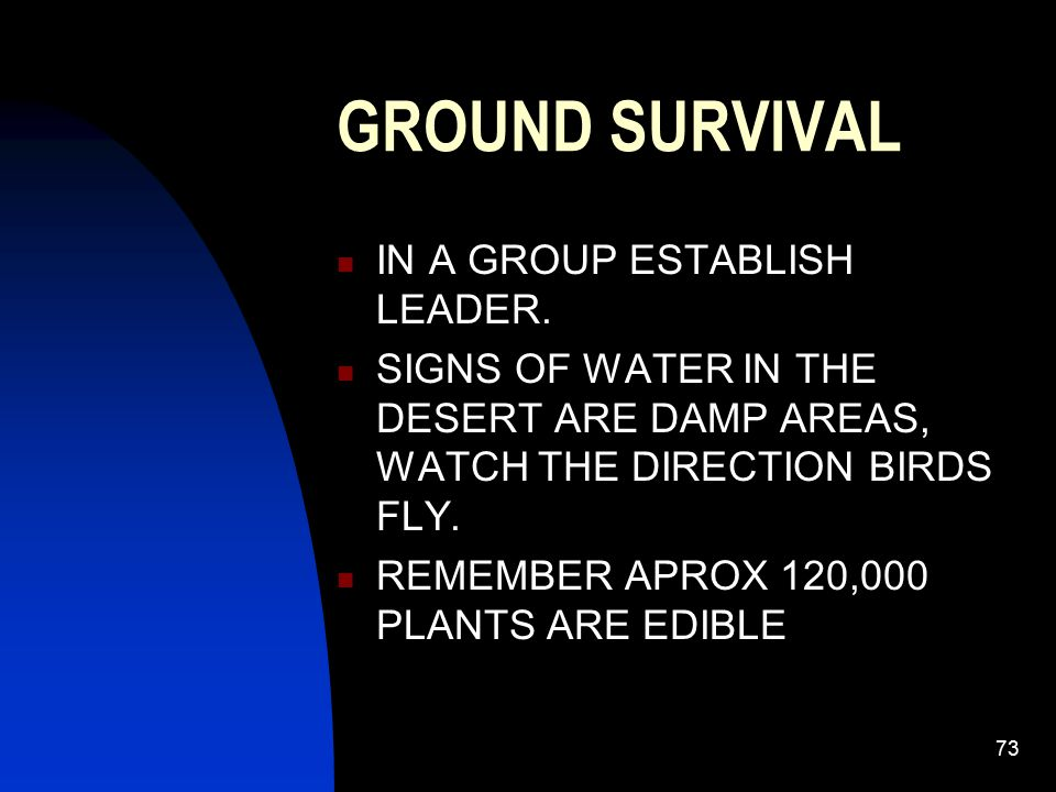 73 GROUND SURVIVAL IN A GROUP ESTABLISH LEADER. SIGNS OF WATER IN THE DESERT ARE DAMP AREAS, WATCH THE DIRECTION BIRDS FLY. REMEMBER APROX 120,000 PLA