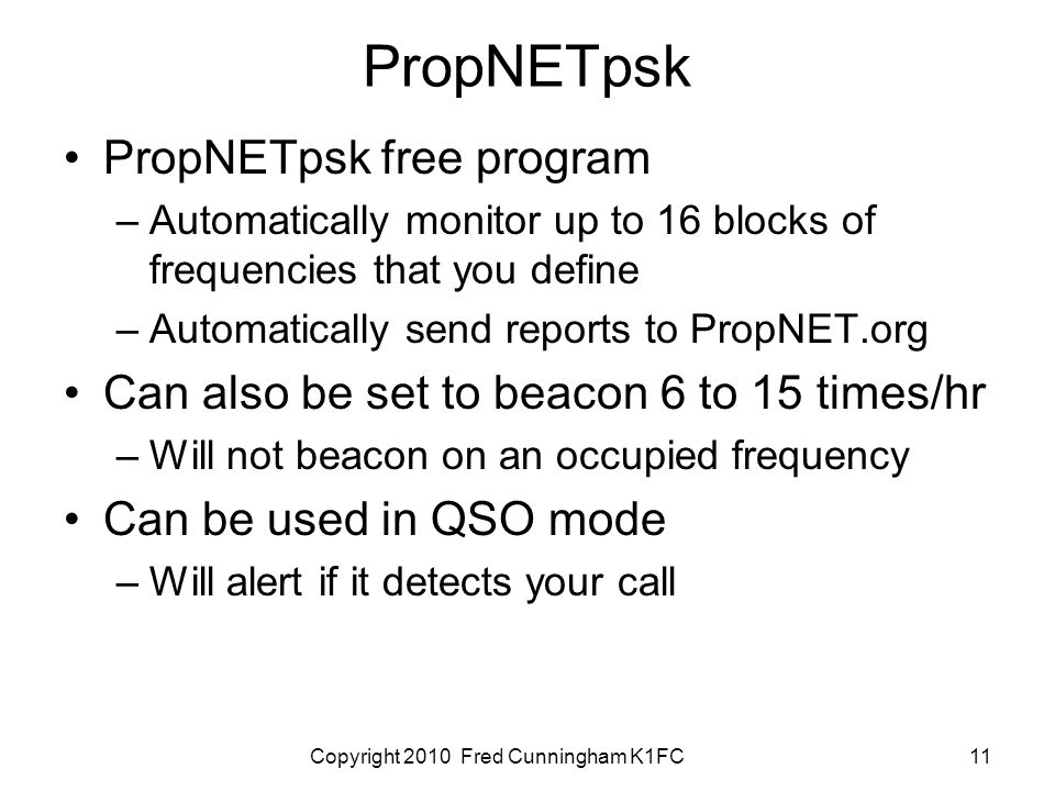Copyright 2010 Fred Cunningham K1FC11 PropNETpsk PropNETpsk free program –Automatically monitor up to 16 blocks of frequencies that you define –Automatically send reports to PropNET.org Can also be set to beacon 6 to 15 times/hr –Will not beacon on an occupied frequency Can be used in QSO mode –Will alert if it detects your call