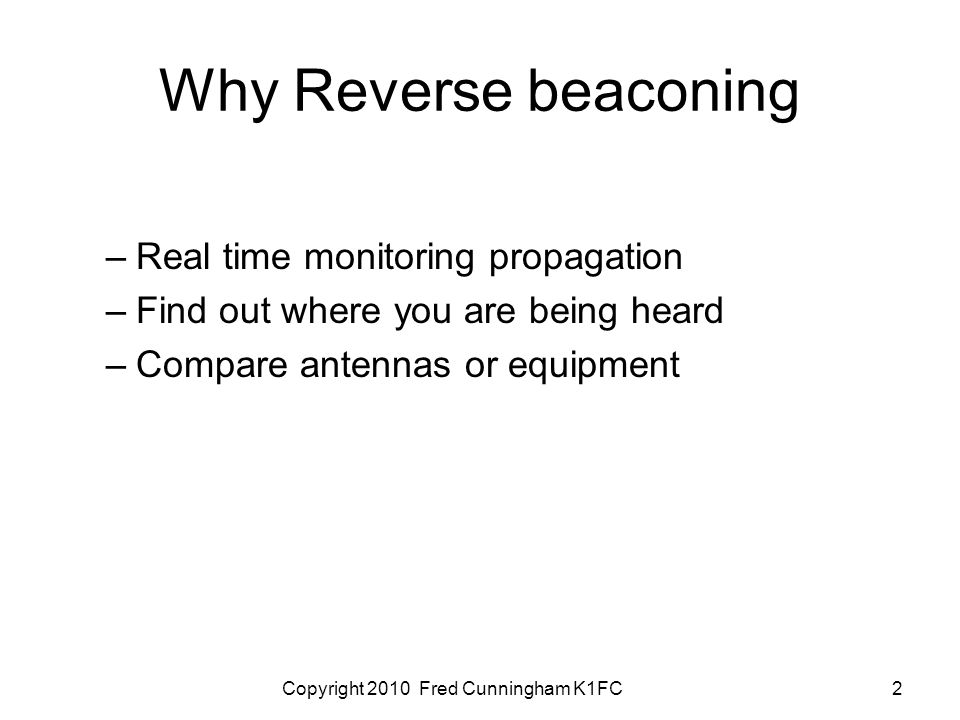 Copyright 2010 Fred Cunningham K1FC2 Why Reverse beaconing –Real time monitoring propagation –Find out where you are being heard –Compare antennas or equipment
