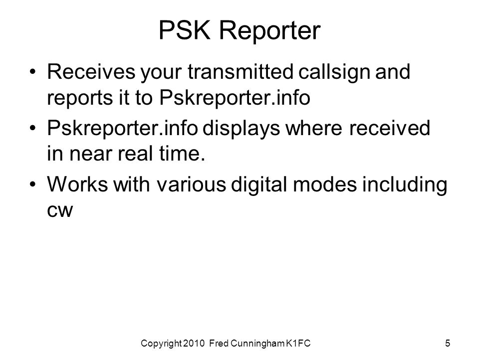 Copyright 2010 Fred Cunningham K1FC5 PSK Reporter Receives your transmitted callsign and reports it to Pskreporter.info Pskreporter.info displays where received in near real time.