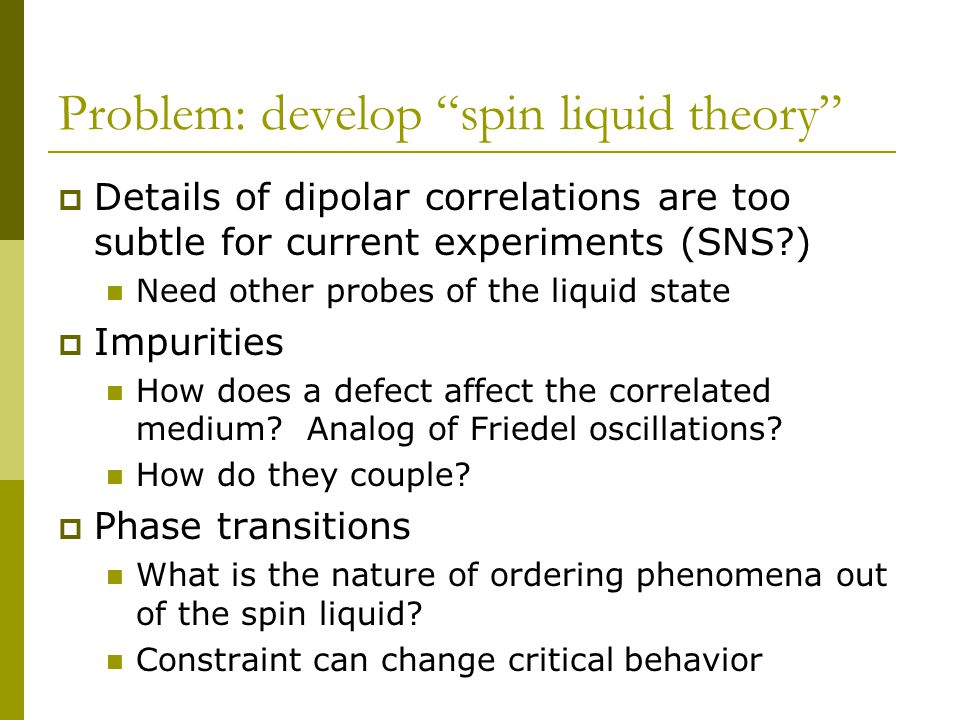Problem: develop spin liquid theory  Details of dipolar correlations are too subtle for current experiments (SNS?) Need other probes of the liquid state  Impurities How does a defect affect the correlated medium.