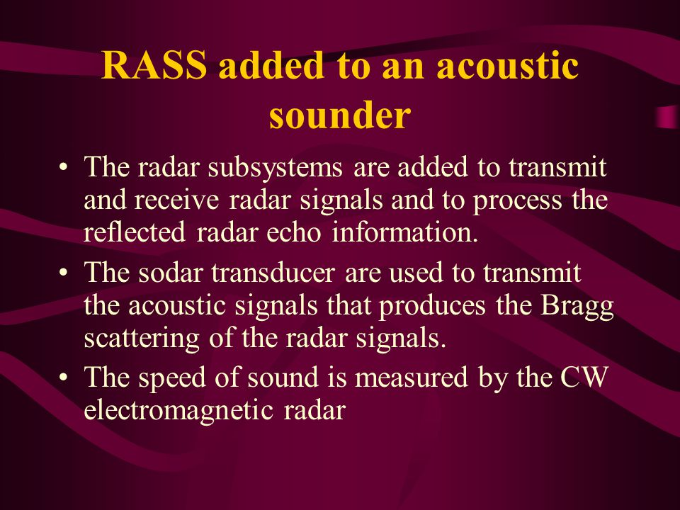 RASS added to an acoustic sounder The radar subsystems are added to transmit and receive radar signals and to process the reflected radar echo information.