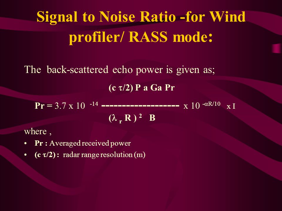 Signal to Noise Ratio -for Wind profiler/ RASS mode : The back-scattered echo power is given as; (c  /2) P a Ga Pr Pr = 3.7 x 10 -14 ------------------- x 10 -  R/10 x I ( r R ) 2 B where, Pr : Averaged received power (c  /2) : radar range resolution (m)