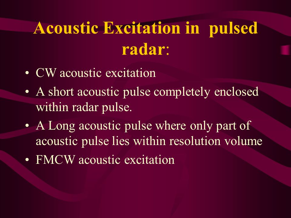 Acoustic Excitation in pulsed radar: CW acoustic excitation A short acoustic pulse completely enclosed within radar pulse.
