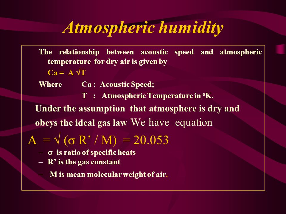 Atmospheric humidity The relationship between acoustic speed and atmospheric temperature for dry air is given by Ca = A  T Where Ca : Acoustic Speed; T : Atmospheric Temperature in o K.