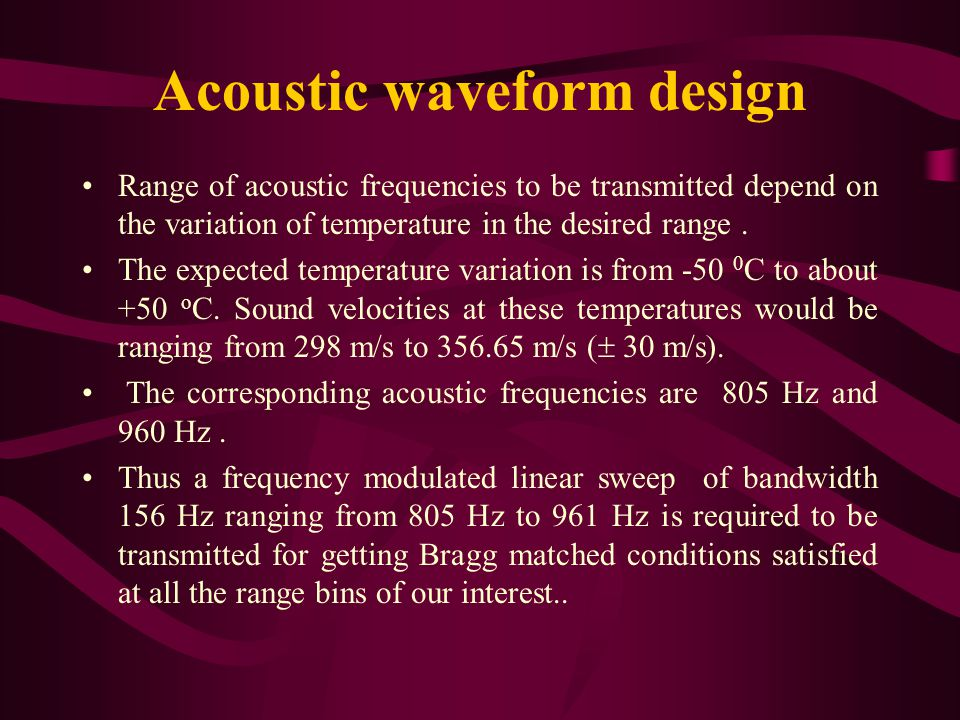 Acoustic waveform design Range of acoustic frequencies to be transmitted depend on the variation of temperature in the desired range.