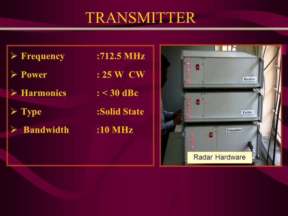 TRANSMITTER  Frequency :712.5 MHz  Power : 25 W CW  Harmonics : < 30 dBc  Type:Solid State  Bandwidth :10 MHz Radar Hardware