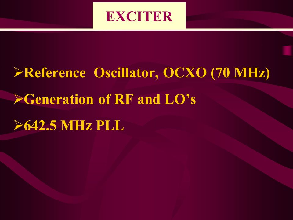 EXCITER  Reference Oscillator, OCXO (70 MHz)  Generation of RF and LO's  642.5 MHz PLL