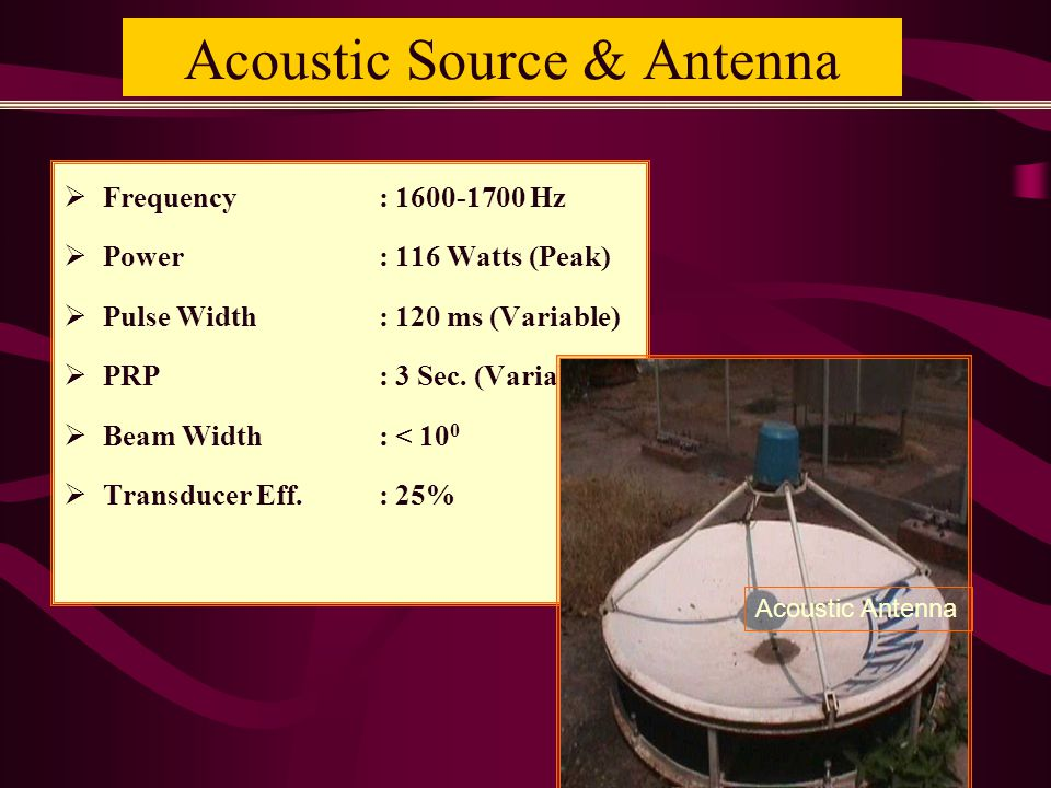 Acoustic Source & Antenna  Frequency: 1600-1700 Hz  Power: 116 Watts (Peak)  Pulse Width: 120 ms (Variable)  PRP: 3 Sec.