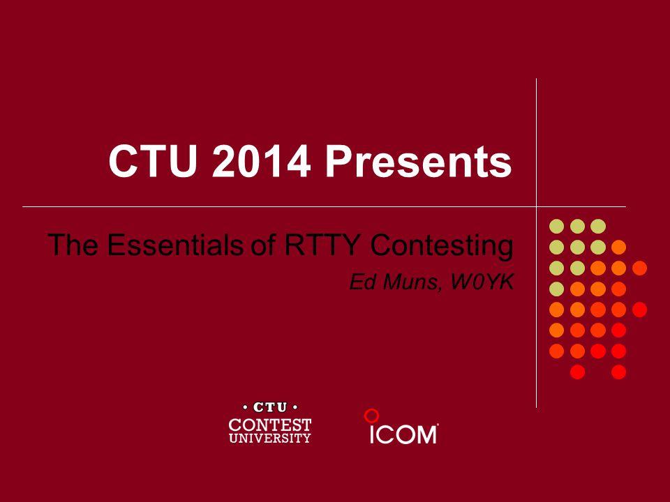 CTU 2014 Presents The Essentials of RTTY Contesting Ed Muns, W0YK