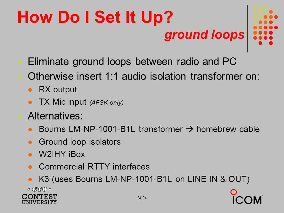 34/94 How Do I Set It Up? ground loops Eliminate ground loops between radio and PC Otherwise insert 1:1 audio isolation transformer on: RX output TX M