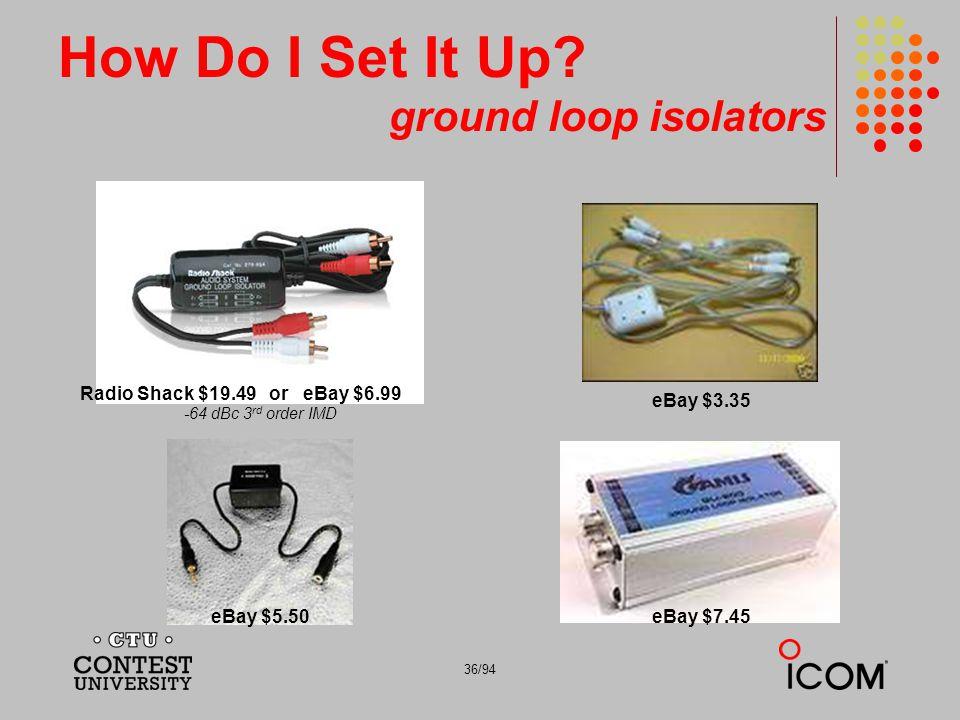 36/94 How Do I Set It Up? ground loop isolators Radio Shack $19.49 or eBay $6.99 eBay $3.35 eBay $5.50 eBay $7.45 -64 dBc 3 rd order IMD