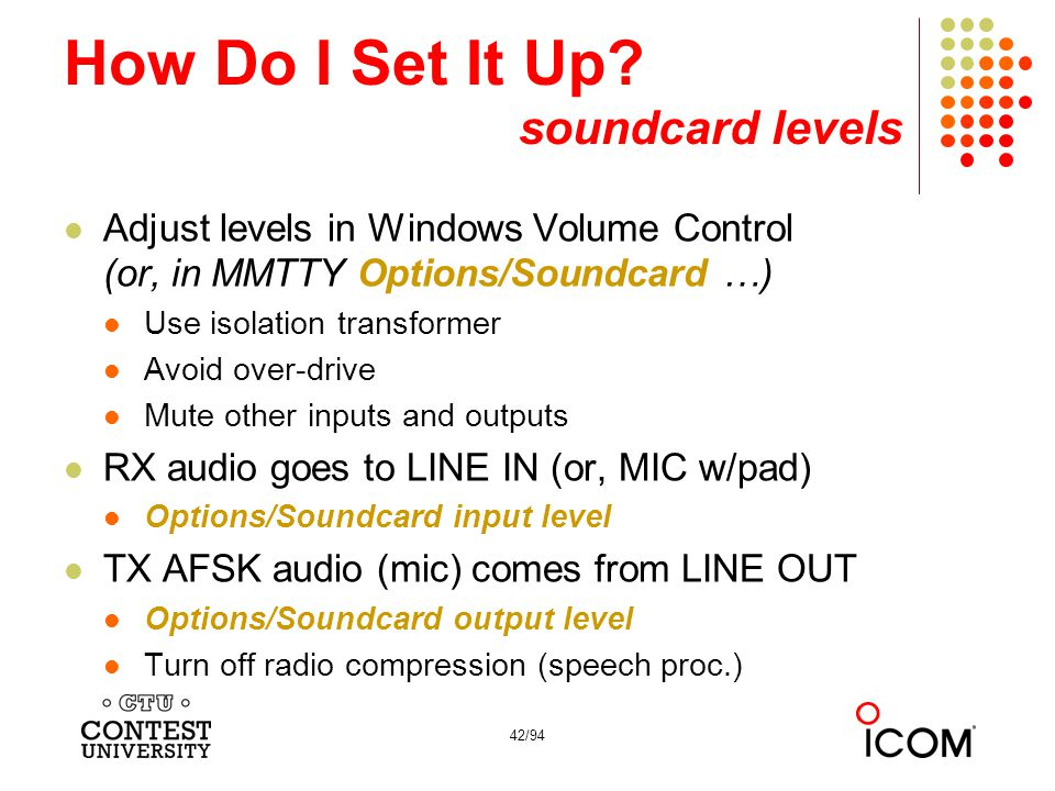 42/94 How Do I Set It Up? soundcard levels Adjust levels in Windows Volume Control (or, in MMTTY Options/Soundcard …) Use isolation transformer Avoid