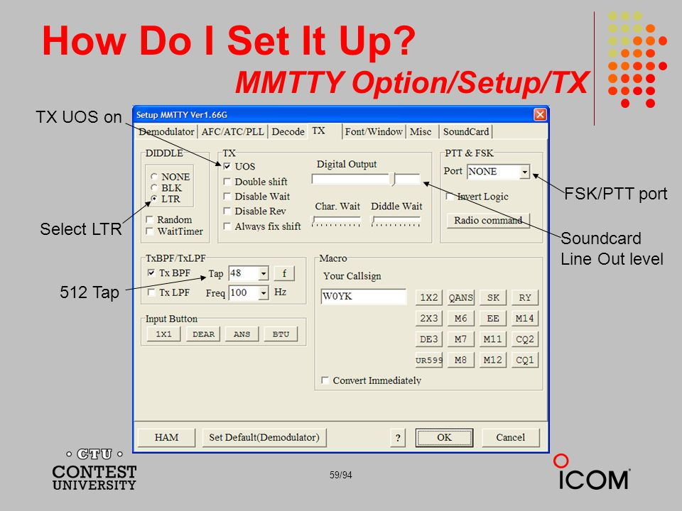 59/94 How Do I Set It Up? MMTTY Option/Setup/TX TX UOS on FSK/PTT port Select LTR Soundcard Line Out level 512 Tap