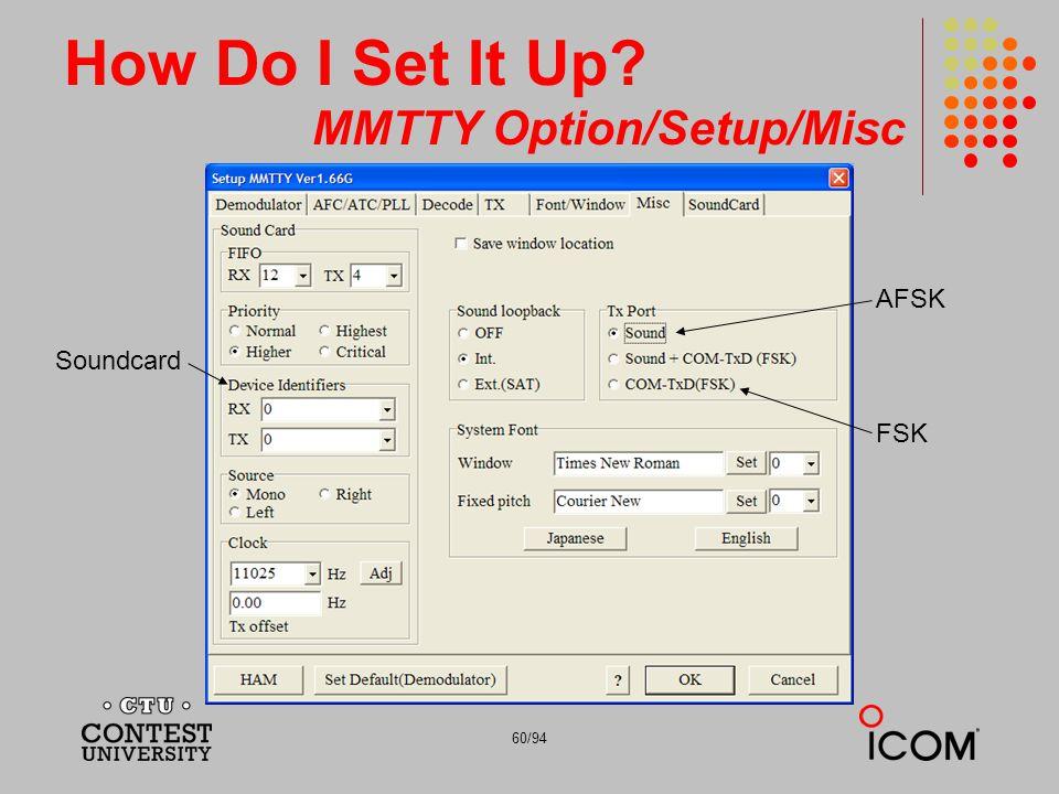 60/94 How Do I Set It Up? MMTTY Option/Setup/Misc AFSK FSK Soundcard