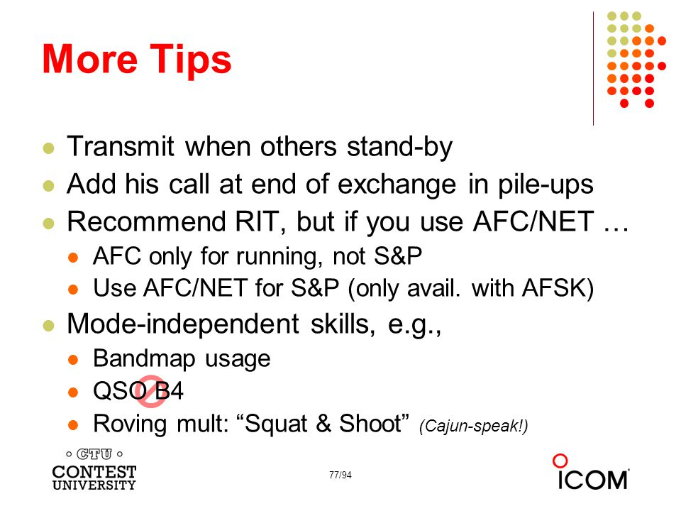 77/94 More Tips Transmit when others stand-by Add his call at end of exchange in pile-ups Recommend RIT, but if you use AFC/NET … AFC only for running, not S&P Use AFC/NET for S&P (only avail.