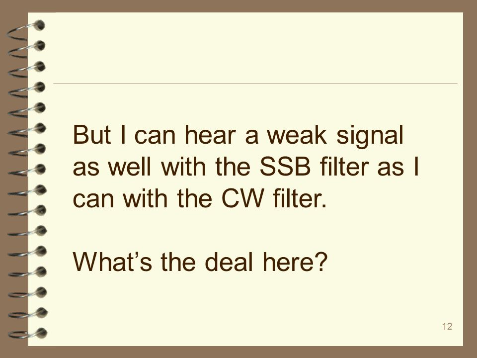 12 But I can hear a weak signal as well with the SSB filter as I can with the CW filter. What's the deal here?