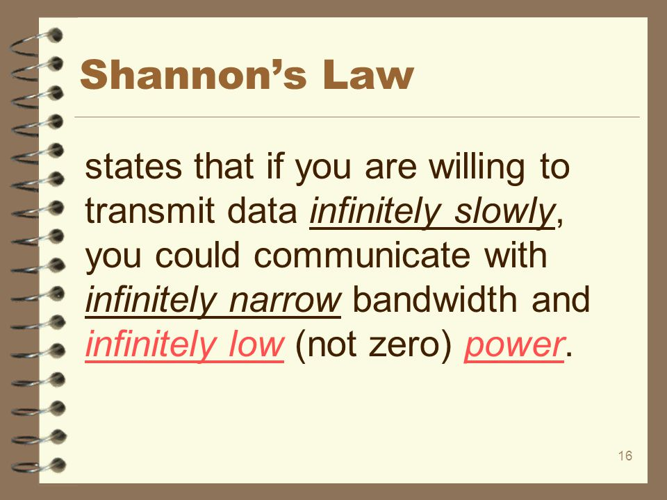 16 Shannon's Law states that if you are willing to transmit data infinitely slowly, you could communicate with infinitely narrow bandwidth and infinit