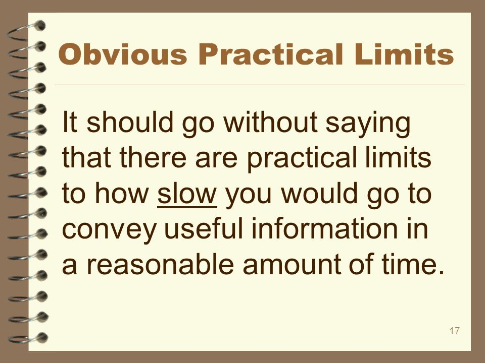 17 Obvious Practical Limits It should go without saying that there are practical limits to how slow you would go to convey useful information in a rea
