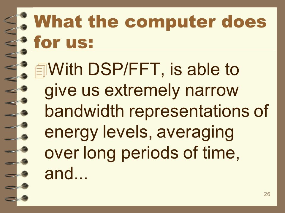 26 What the computer does for us: 4 With DSP/FFT, is able to give us extremely narrow bandwidth representations of energy levels, averaging over long