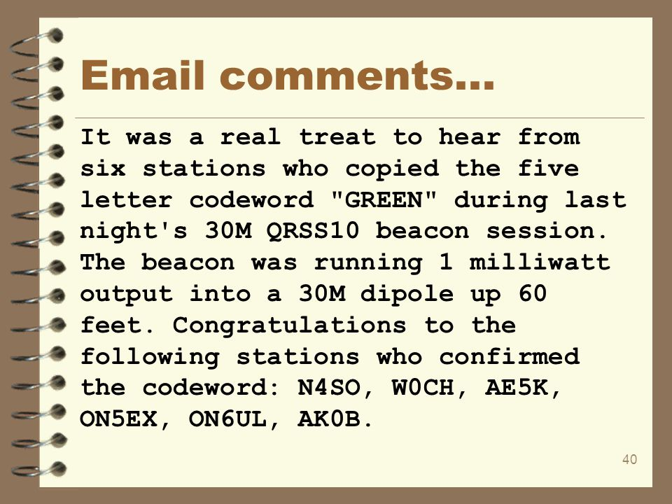 40 Email comments... It was a real treat to hear from six stations who copied the five letter codeword