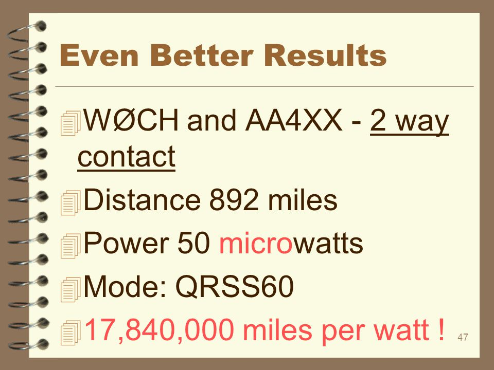 47 Even Better Results 4 WØCH and AA4XX - 2 way contact 4 Distance 892 miles 4 Power 50 microwatts 4 Mode: QRSS60 4 17,840,000 miles per watt !
