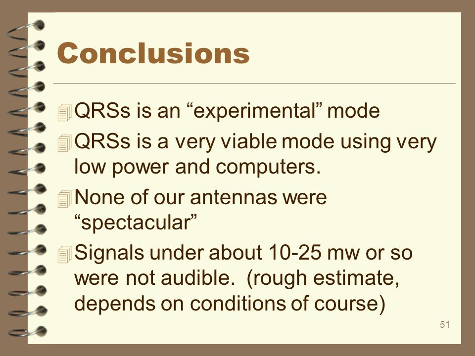 "51 Conclusions 4 QRSs is an ""experimental"" mode 4 QRSs is a very viable mode using very low power and computers. 4 None of our antennas were ""spectacu"