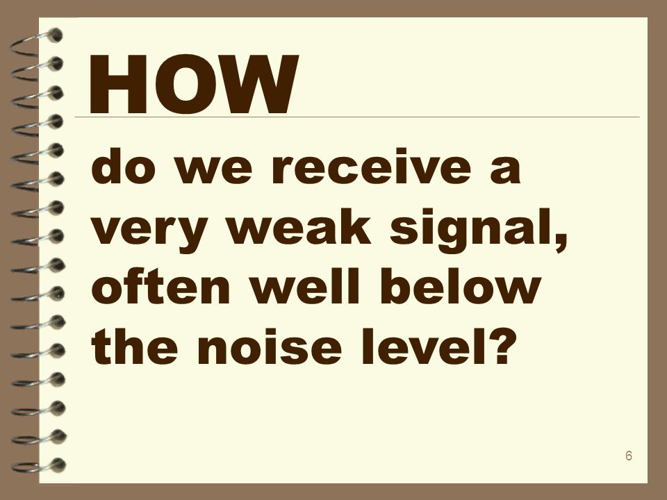 6 HOW do we receive a very weak signal, often well below the noise level?