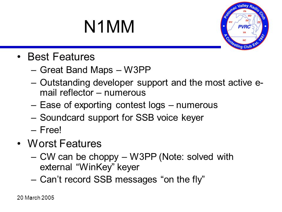 20 March 2005 N1MM Best Features –Great Band Maps – W3PP –Outstanding developer support and the most active e- mail reflector – numerous –Ease of expo