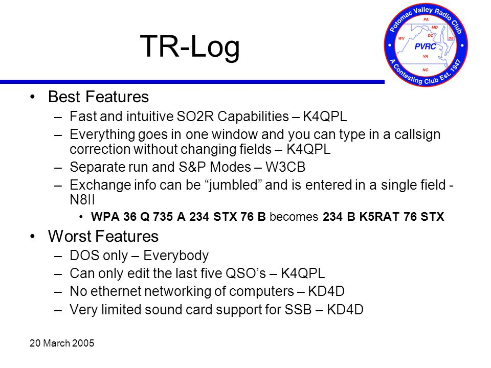 20 March 2005 TR-Log Best Features –Fast and intuitive SO2R Capabilities – K4QPL –Everything goes in one window and you can type in a callsign correction without changing fields – K4QPL –Separate run and S&P Modes – W3CB –Exchange info can be jumbled and is entered in a single field - N8II WPA 36 Q 735 A 234 STX 76 B becomes 234 B K5RAT 76 STX Worst Features –DOS only – Everybody –Can only edit the last five QSO's – K4QPL –No ethernet networking of computers – KD4D –Very limited sound card support for SSB – KD4D